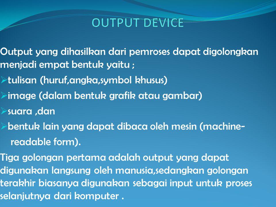 OUTPUT DEVICE Output yang dihasilkan dari pemroses dapat digolongkan menjadi empat bentuk yaitu ; tulisan (huruf,angka,symbol khusus)