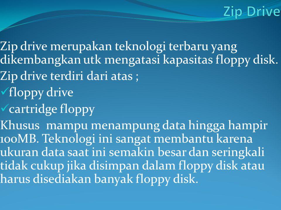 Z Zip Drive Zip drive merupakan teknologi terbaru yang dikembangkan utk mengatasi kapasitas floppy disk.