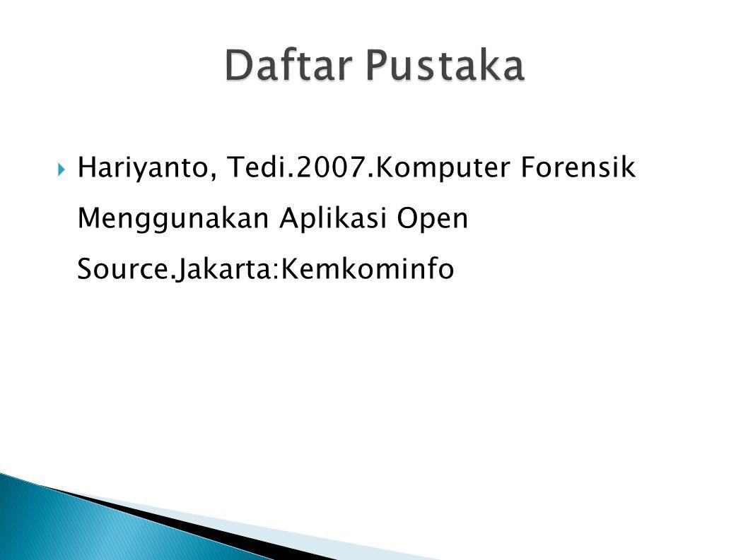 Daftar Pustaka Hariyanto, Tedi.2007.Komputer Forensik Menggunakan Aplikasi Open Source.Jakarta:Kemkominfo.