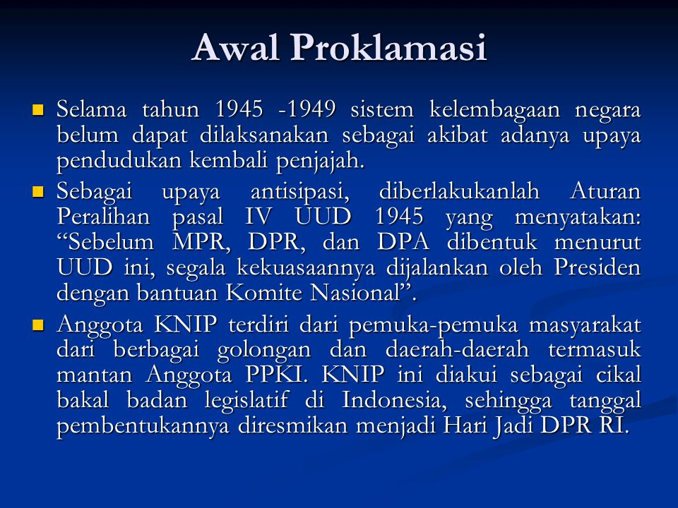 Awal Proklamasi Selama tahun 1945 -1949 sistem kelembagaan negara belum dapat dilaksanakan sebagai akibat adanya upaya pendudukan kembali penjajah.