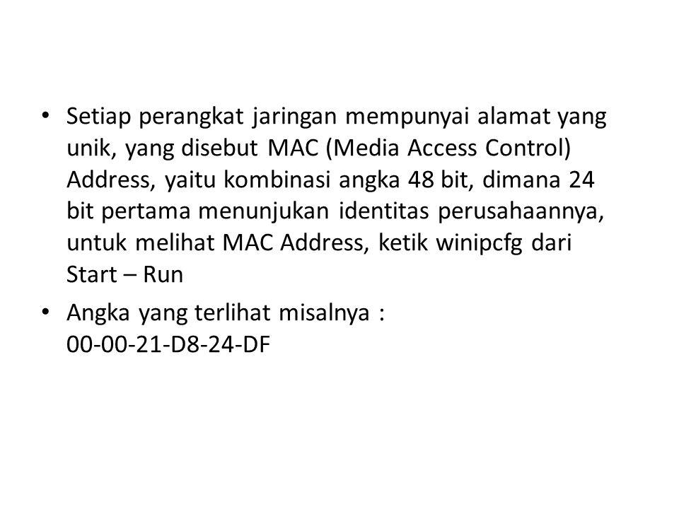 Setiap perangkat jaringan mempunyai alamat yang unik, yang disebut MAC (Media Access Control) Address, yaitu kombinasi angka 48 bit, dimana 24 bit pertama menunjukan identitas perusahaannya, untuk melihat MAC Address, ketik winipcfg dari Start – Run