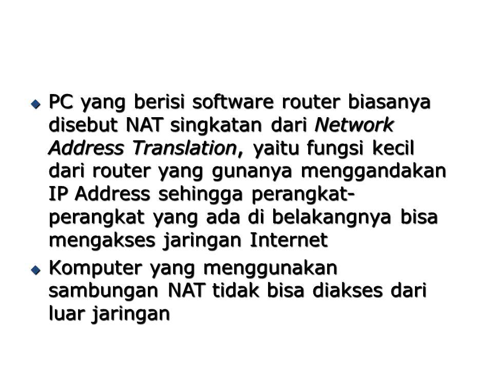 PC yang berisi software router biasanya disebut NAT singkatan dari Network Address Translation, yaitu fungsi kecil dari router yang gunanya menggandakan IP Address sehingga perangkat-perangkat yang ada di belakangnya bisa mengakses jaringan Internet