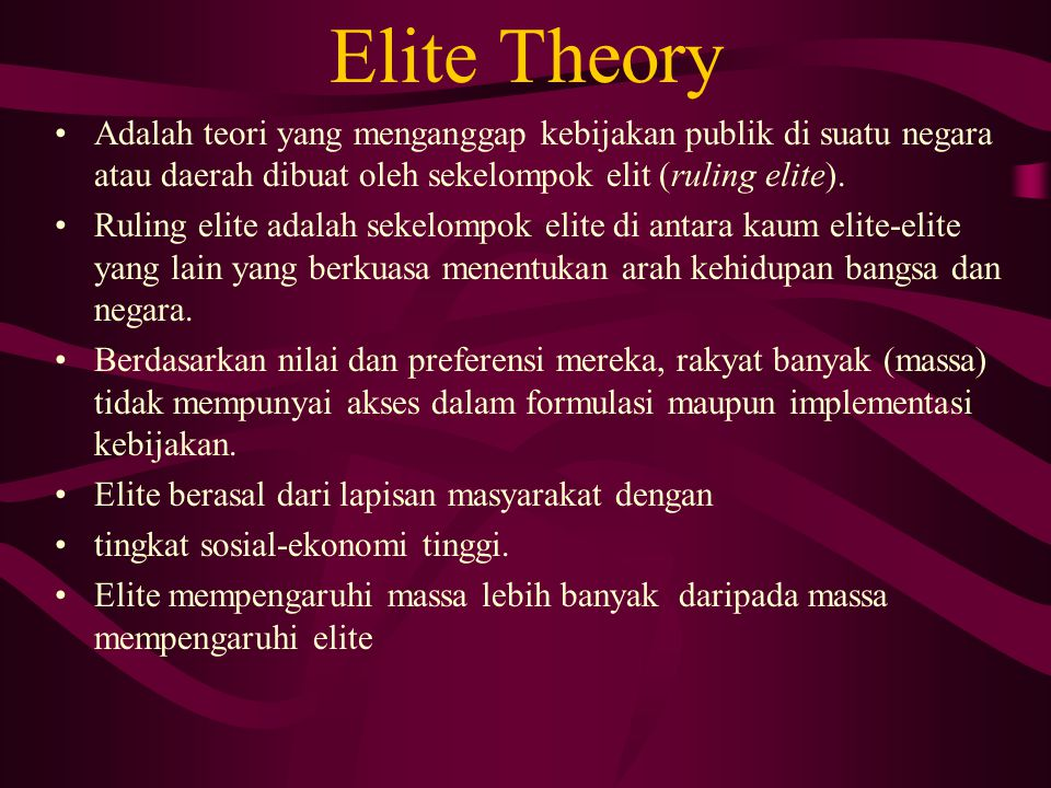 Elite Theory Adalah teori yang menganggap kebijakan publik di suatu negara atau daerah dibuat oleh sekelompok elit (ruling elite).