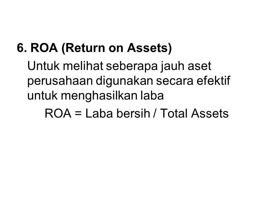 6. ROA (Return on Assets) Untuk melihat seberapa jauh aset perusahaan digunakan secara efektif untuk menghasilkan laba.