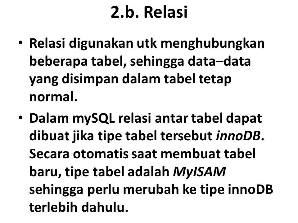 2.b. Relasi Relasi digunakan utk menghubungkan beberapa tabel, sehingga data–data yang disimpan dalam tabel tetap normal.