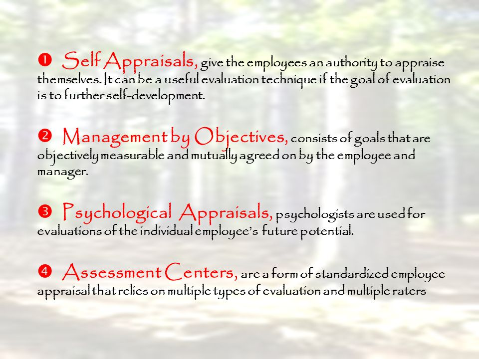  Self Appraisals, give the employees an authority to appraise themselves. It can be a useful evaluation technique if the goal of evaluation is to further self-development.