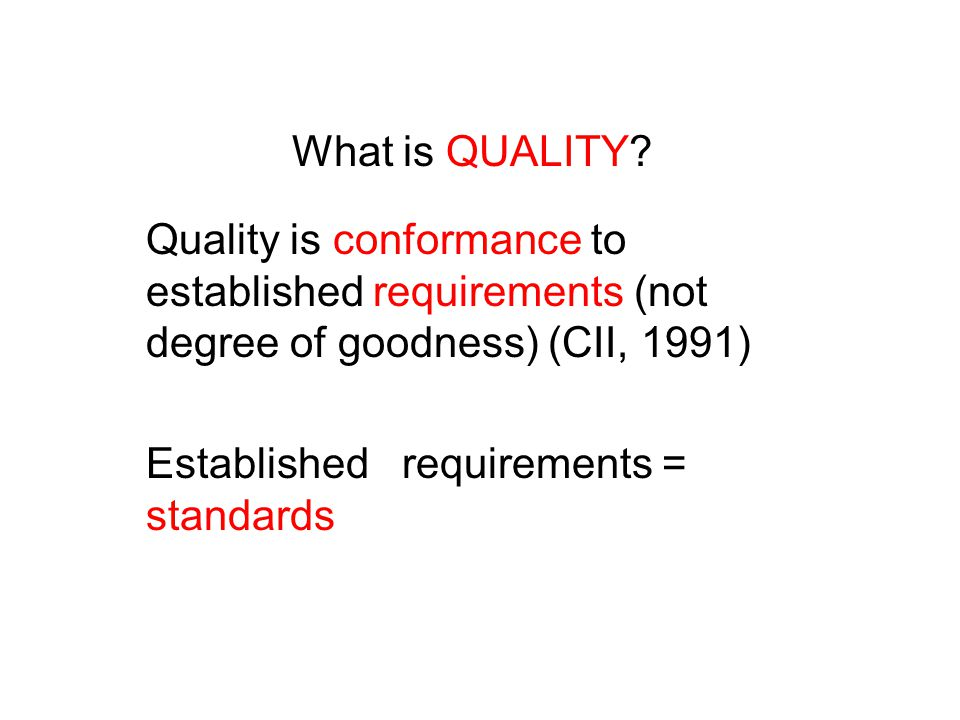 What is QUALITY Quality is conformance to established requirements (not degree of goodness) (CII, 1991)
