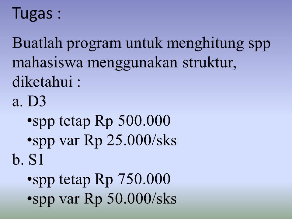 Tugas : Buatlah program untuk menghitung spp mahasiswa menggunakan struktur, diketahui : a. D3. spp tetap Rp 500.000.