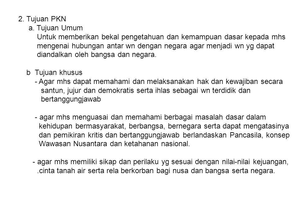 2. Tujuan PKN a. Tujuan Umum. Untuk memberikan bekal pengetahuan dan kemampuan dasar kepada mhs.