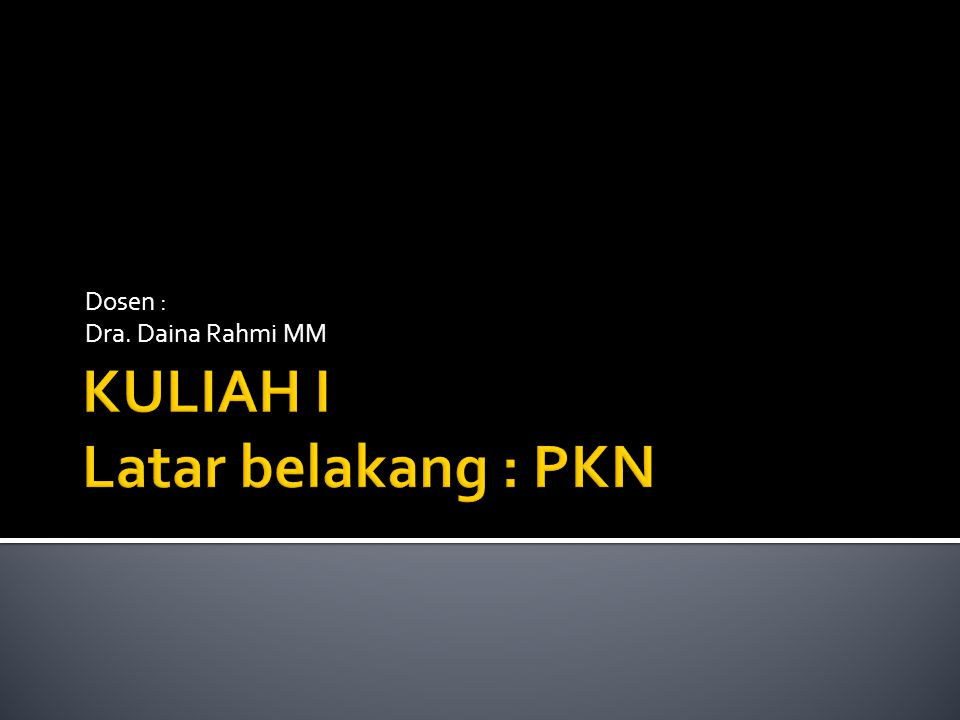 KULIAH I Latar belakang : PKN