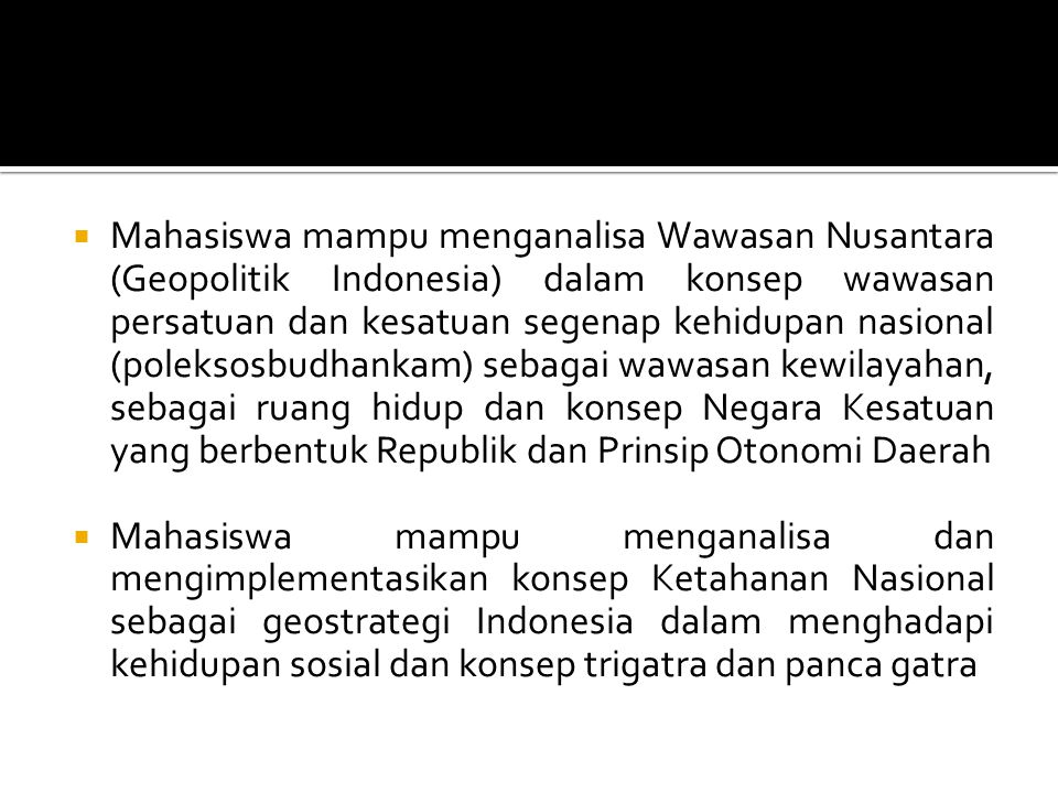 Mahasiswa mampu menganalisa Wawasan Nusantara (Geopolitik Indonesia) dalam konsep wawasan persatuan dan kesatuan segenap kehidupan nasional (poleksosbudhankam) sebagai wawasan kewilayahan, sebagai ruang hidup dan konsep Negara Kesatuan yang berbentuk Republik dan Prinsip Otonomi Daerah