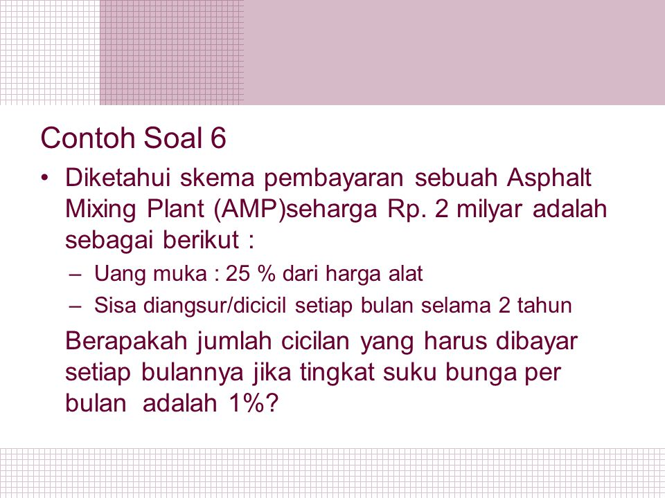 Contoh Soal 6 Diketahui skema pembayaran sebuah Asphalt Mixing Plant (AMP)seharga Rp. 2 milyar adalah sebagai berikut :