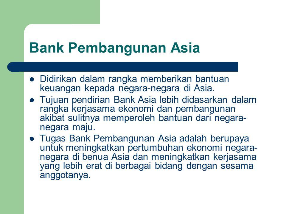 Bank Pembangunan Asia Didirikan dalam rangka memberikan bantuan keuangan kepada negara-negara di Asia.