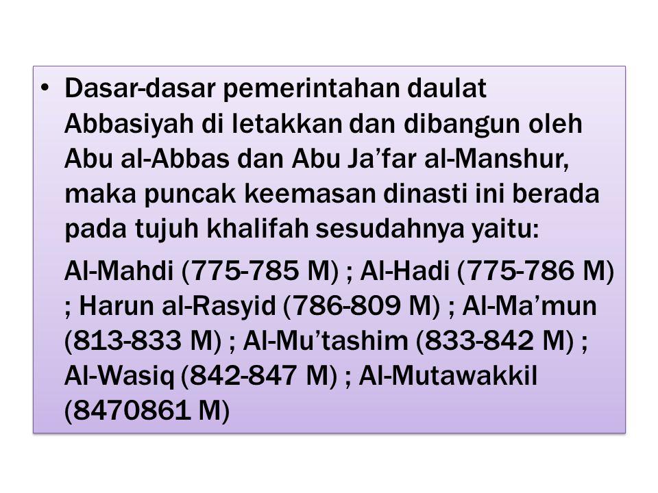 Dasar-dasar pemerintahan daulat Abbasiyah di letakkan dan dibangun oleh Abu al-Abbas dan Abu Ja'far al-Manshur, maka puncak keemasan dinasti ini berada pada tujuh khalifah sesudahnya yaitu: