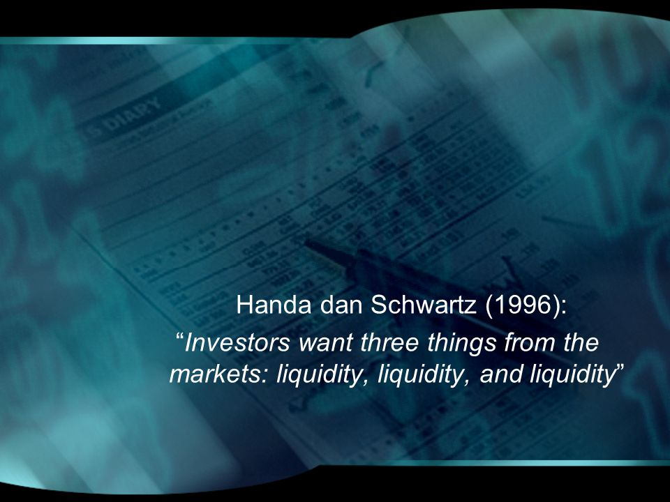 Handa dan Schwartz (1996): Investors want three things from the markets: liquidity, liquidity, and liquidity
