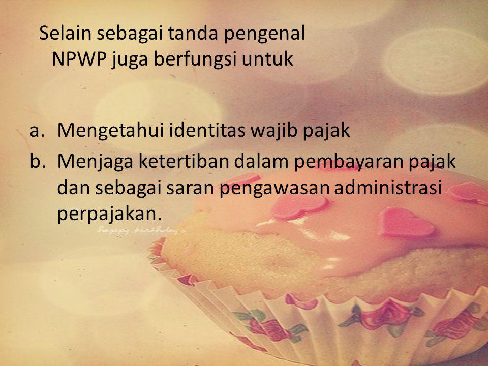 Selain sebagai tanda pengenal NPWP juga berfungsi untuk