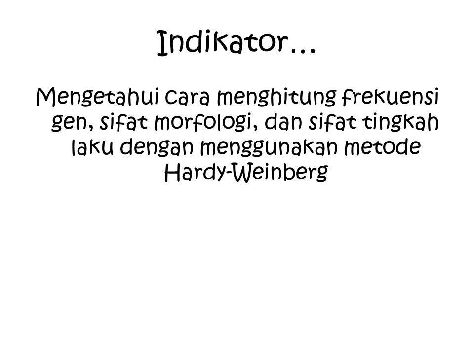 Indikator… Mengetahui cara menghitung frekuensi gen, sifat morfologi, dan sifat tingkah laku dengan menggunakan metode Hardy-Weinberg.