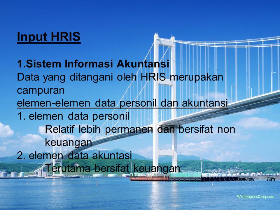 Input HRIS 1.Sistem Informasi Akuntansi Data yang ditangani oleh HRIS merupakan campuran elemen-elemen data personil dan akuntansi 1.