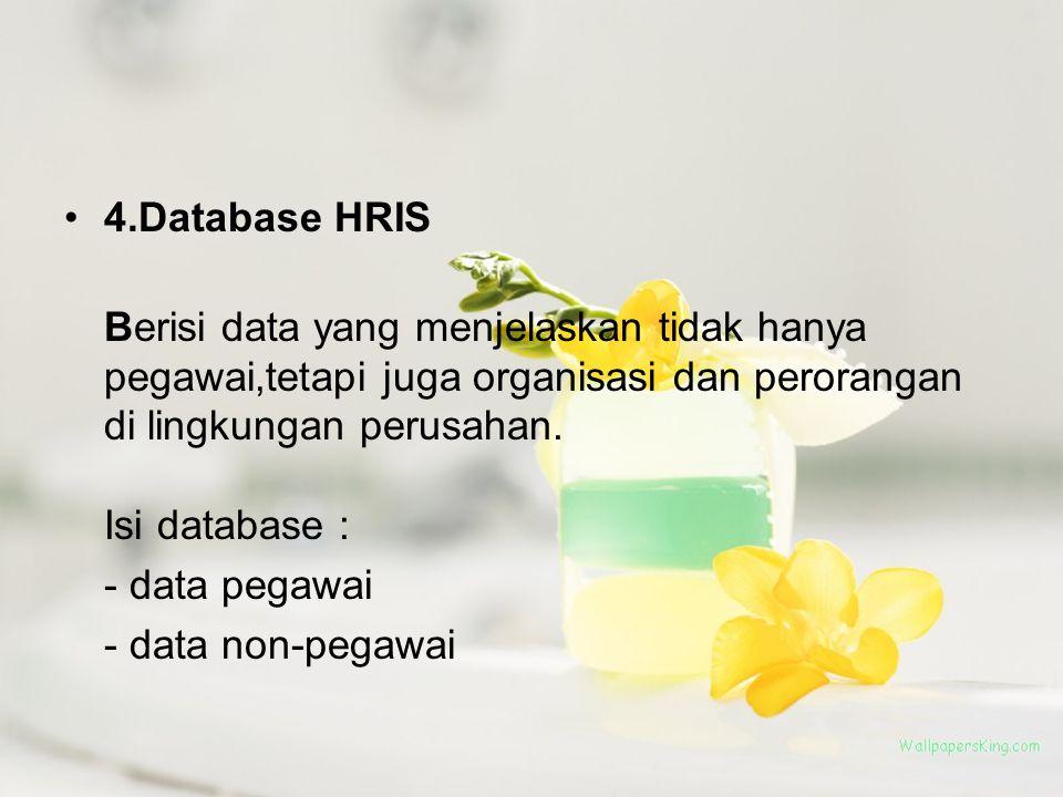 4.Database HRIS Berisi data yang menjelaskan tidak hanya pegawai,tetapi juga organisasi dan perorangan di lingkungan perusahan. Isi database :