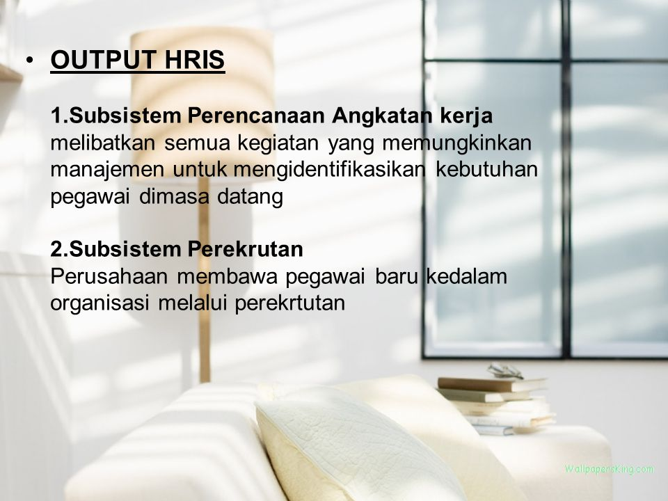 OUTPUT HRIS 1.Subsistem Perencanaan Angkatan kerja melibatkan semua kegiatan yang memungkinkan manajemen untuk mengidentifikasikan kebutuhan pegawai dimasa datang 2.Subsistem Perekrutan Perusahaan membawa pegawai baru kedalam organisasi melalui perekrtutan