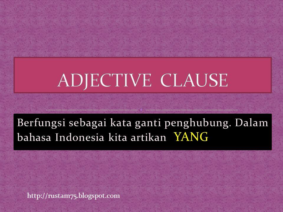 ADJECTIVE CLAUSE Berfungsi sebagai kata ganti penghubung. Dalam bahasa Indonesia kita artikan YANG.