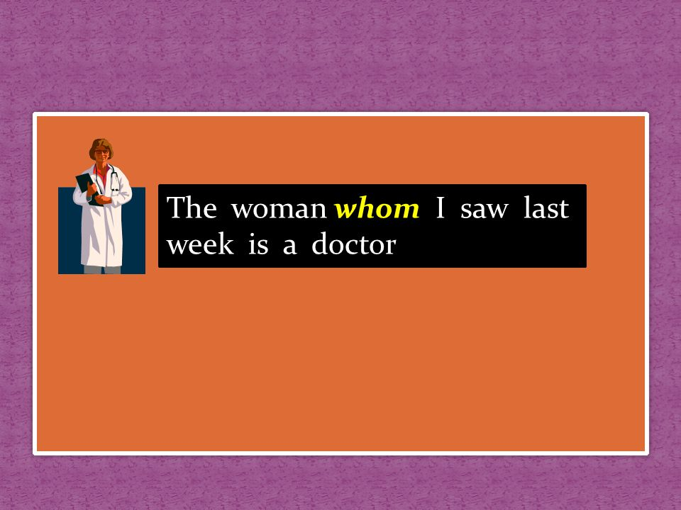 The woman whom I saw last week is a doctor