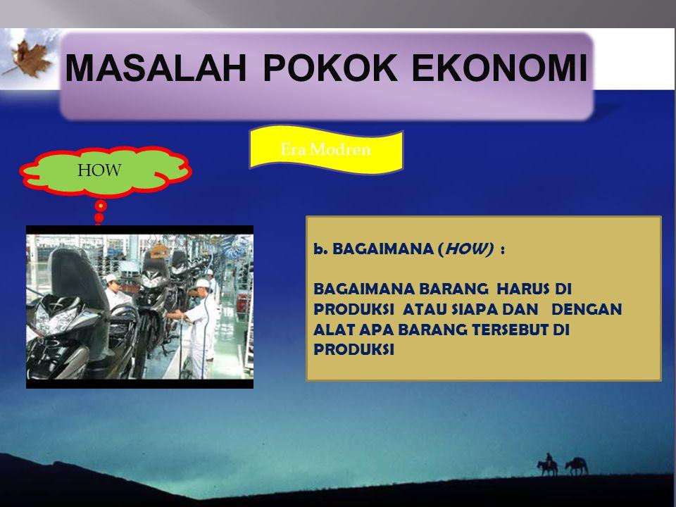 MASALAH POKOK EKONOMI Era Modren HOW b. BAGAIMANA (HOW) :