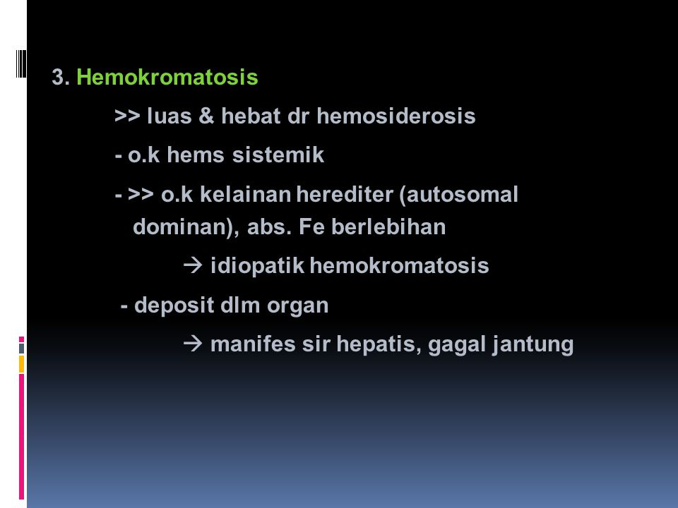 3. Hemokromatosis >> luas & hebat dr hemosiderosis. - o.k hems sistemik. - >> o.k kelainan herediter (autosomal dominan), abs. Fe berlebihan.
