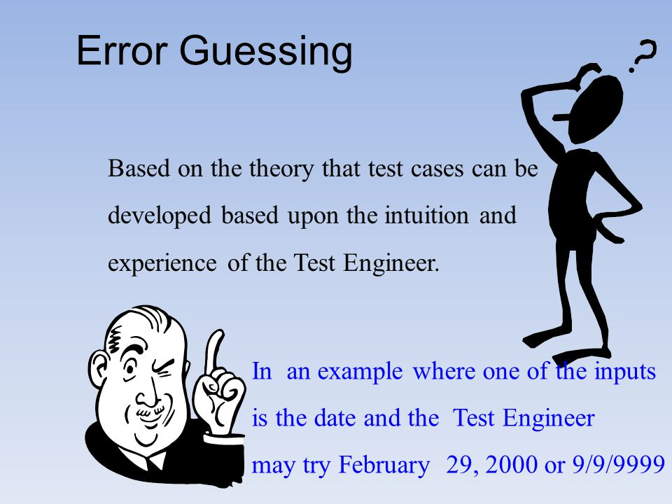 Error Guessing Based on the theory that test cases can be