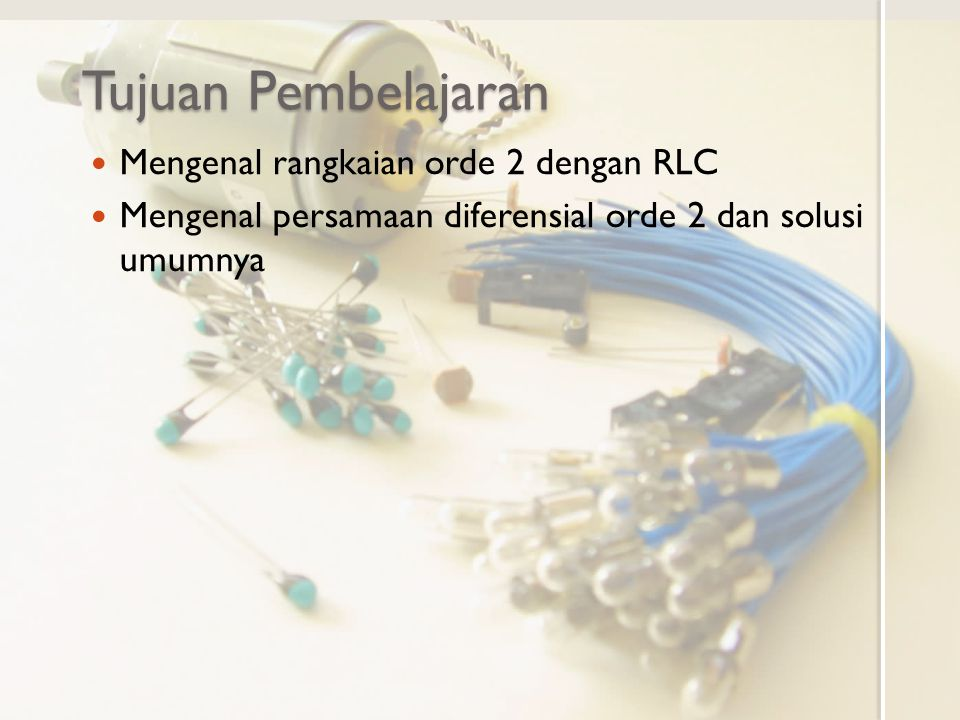 Tujuan Pembelajaran Mengenal rangkaian orde 2 dengan RLC