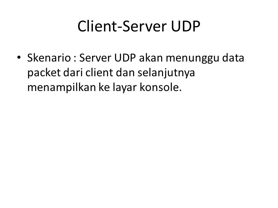 Client-Server UDP Skenario : Server UDP akan menunggu data packet dari client dan selanjutnya menampilkan ke layar konsole.