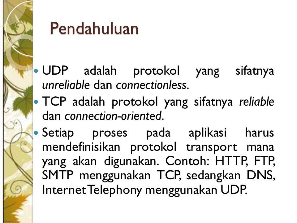 Pendahuluan UDP adalah protokol yang sifatnya unreliable dan connectionless. TCP adalah protokol yang sifatnya reliable dan connection-oriented.