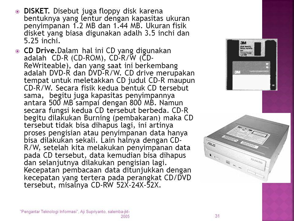 DISKET. Disebut juga floppy disk karena bentuknya yang lentur dengan kapasitas ukuran penyimpanan 1.2 MB dan 1.44 MB. Ukuran fisik disket yang biasa digunakan adalh 3.5 inchi dan 5.25 inchi.