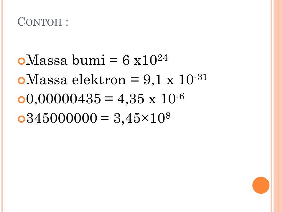 Massa bumi = 6 x1024 Massa elektron = 9,1 x 10-31