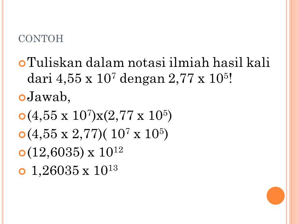contoh Tuliskan dalam notasi ilmiah hasil kali dari 4,55 x 107 dengan 2,77 x 105! Jawab, (4,55 x 107)x(2,77 x 105)