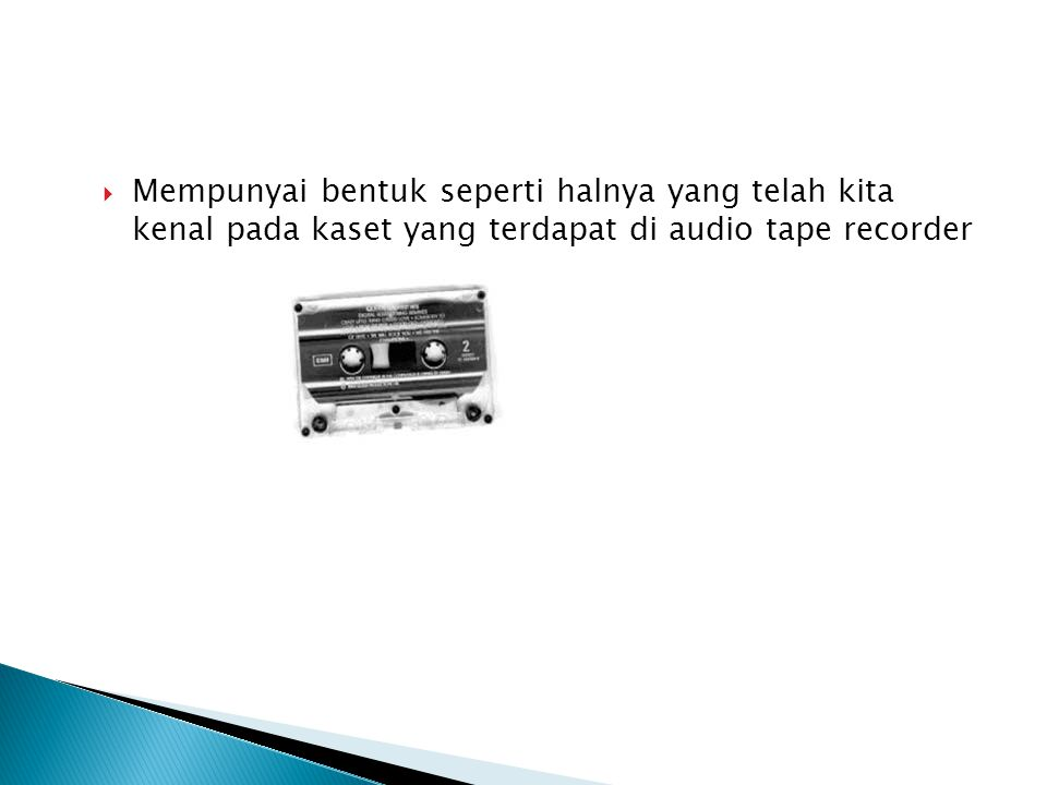Mempunyai bentuk seperti halnya yang telah kita kenal pada kaset yang terdapat di audio tape recorder