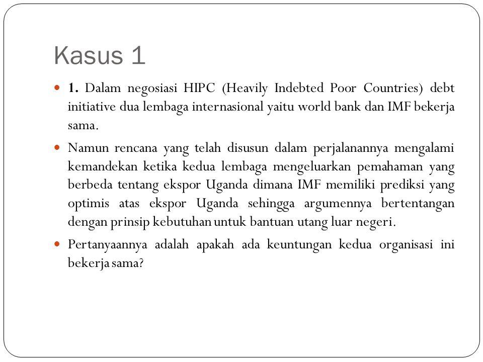 Kasus 1 1. Dalam negosiasi HIPC (Heavily Indebted Poor Countries) debt initiative dua lembaga internasional yaitu world bank dan IMF bekerja sama.
