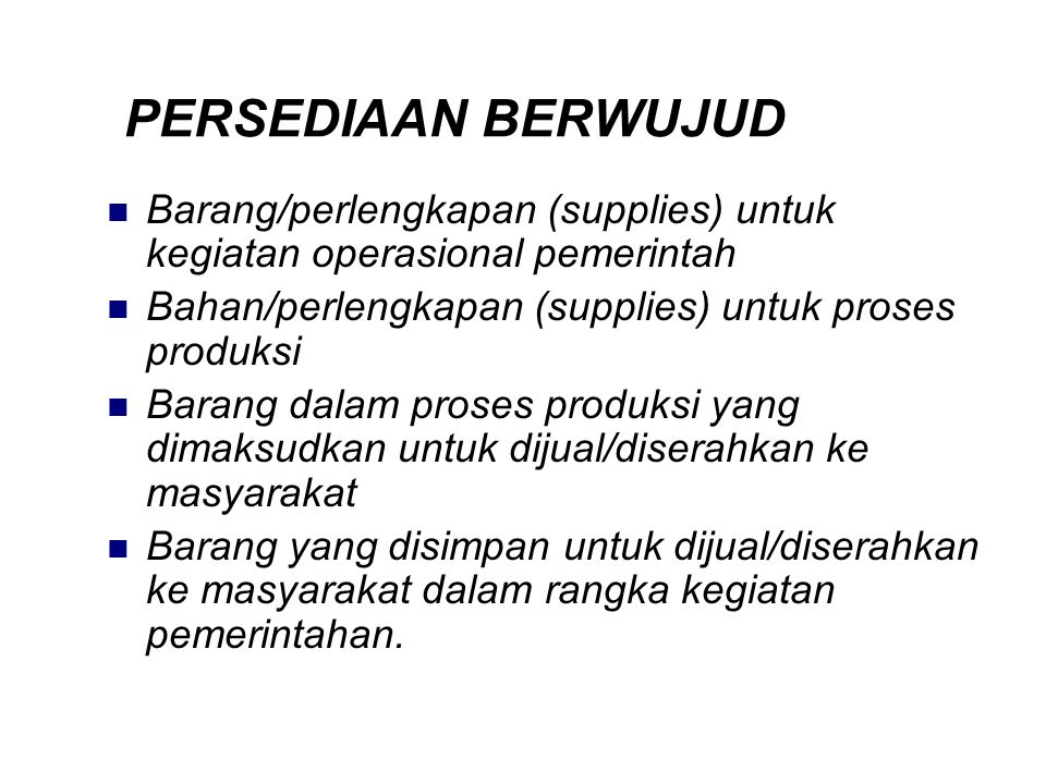 PERSEDIAAN BERWUJUD Barang/perlengkapan (supplies) untuk kegiatan operasional pemerintah. Bahan/perlengkapan (supplies) untuk proses produksi.