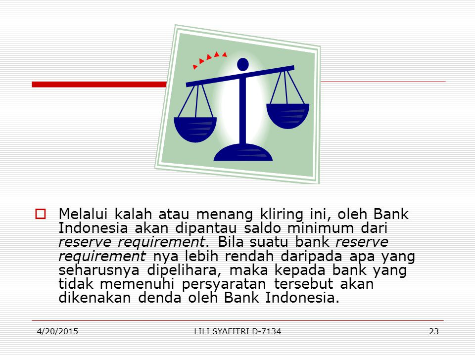 Melalui kalah atau menang kliring ini, oleh Bank Indonesia akan dipantau saldo minimum dari reserve requirement. Bila suatu bank reserve requirement nya lebih rendah daripada apa yang seharusnya dipelihara, maka kepada bank yang tidak memenuhi persyaratan tersebut akan dikenakan denda oleh Bank Indonesia.