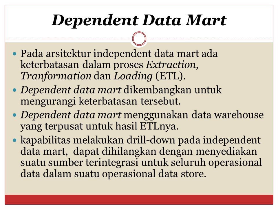 Dependent Data Mart Pada arsitektur independent data mart ada keterbatasan dalam proses Extraction, Tranformation dan Loading (ETL).