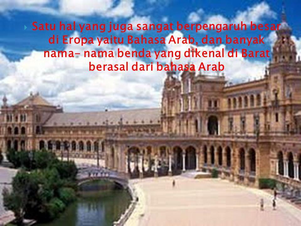 Satu hal yang juga sangat berpengaruh besar di Eropa yaitu Bahasa Arab, dan banyak nama- nama benda yang dikenal di Barat berasal dari bahasa Arab