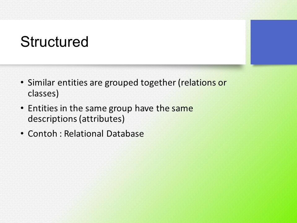 Structured Similar entities are grouped together (relations or classes) Entities in the same group have the same descriptions (attributes)