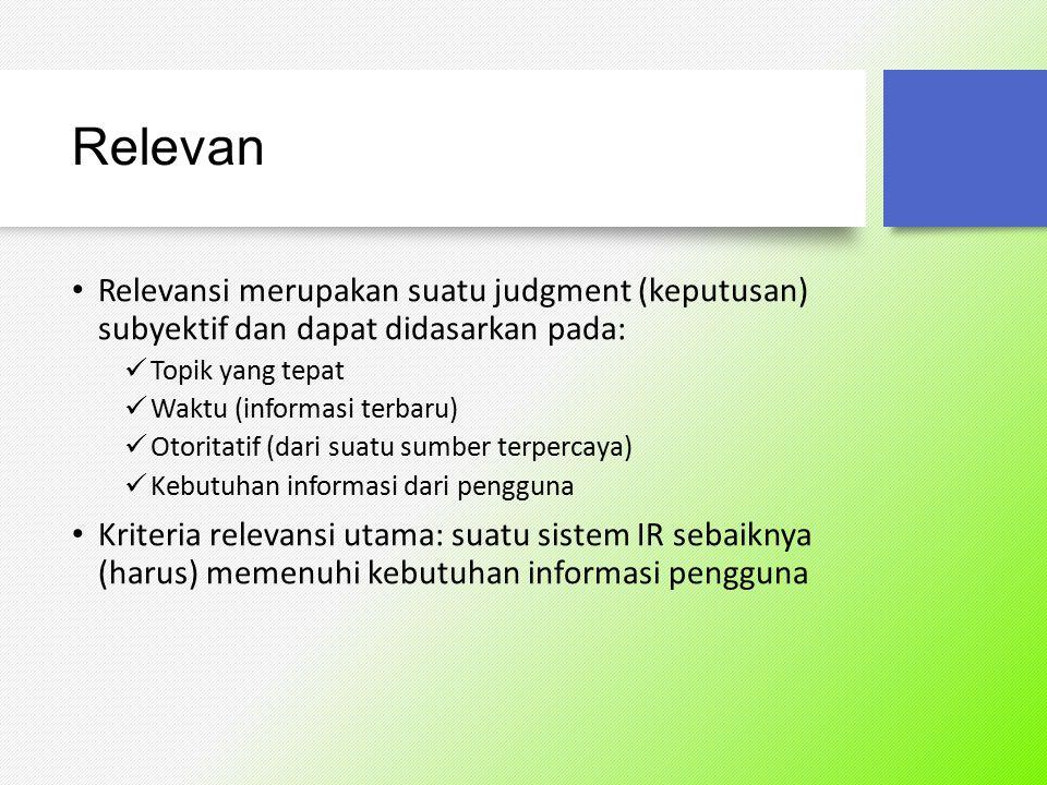 Relevan Relevansi merupakan suatu judgment (keputusan) subyektif dan dapat didasarkan pada: Topik yang tepat.
