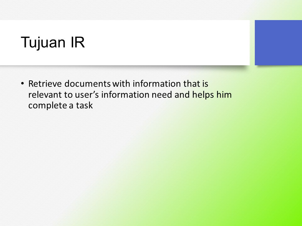 Tujuan IR Retrieve documents with information that is relevant to user's information need and helps him complete a task.