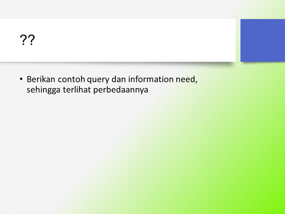 Berikan contoh query dan information need, sehingga terlihat perbedaannya