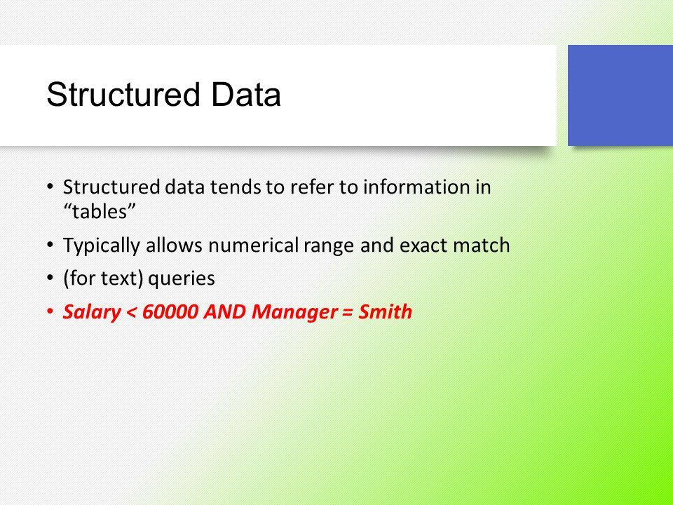 Structured Data Structured data tends to refer to information in tables Typically allows numerical range and exact match.