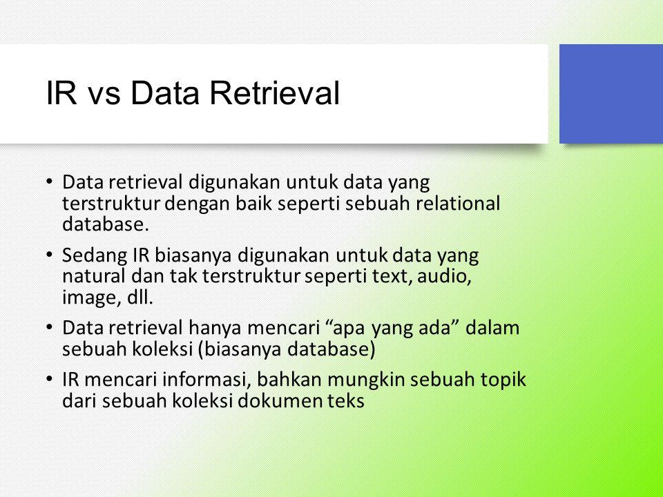 IR vs Data Retrieval Data retrieval digunakan untuk data yang terstruktur dengan baik seperti sebuah relational database.