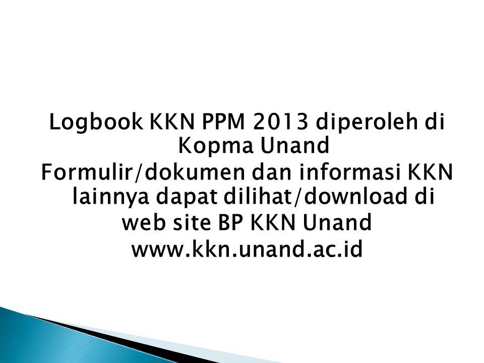 Logbook KKN PPM 2013 diperoleh di Kopma Unand Formulir/dokumen dan informasi KKN lainnya dapat dilihat/download di web site BP KKN Unand www.kkn.unand.ac.id