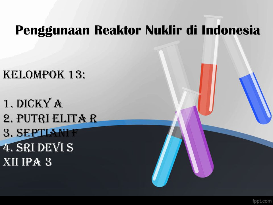 Penggunaan Reaktor Nuklir di Indonesia Kelompok 13: 1. dicky a 2