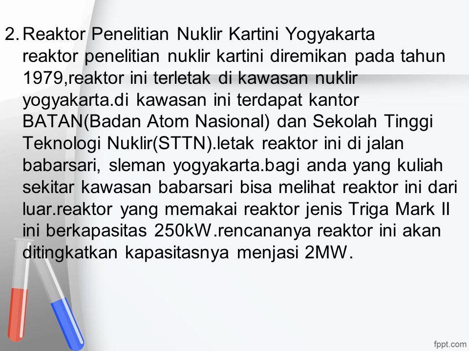 2. Reaktor Penelitian Nuklir Kartini Yogyakarta reaktor penelitian nuklir kartini diremikan pada tahun 1979,reaktor ini terletak di kawasan nuklir yogyakarta.di kawasan ini terdapat kantor BATAN(Badan Atom Nasional) dan Sekolah Tinggi Teknologi Nuklir(STTN).letak reaktor ini di jalan babarsari, sleman yogyakarta.bagi anda yang kuliah sekitar kawasan babarsari bisa melihat reaktor ini dari luar.reaktor yang memakai reaktor jenis Triga Mark II ini berkapasitas 250kW.rencananya reaktor ini akan ditingkatkan kapasitasnya menjasi 2MW.
